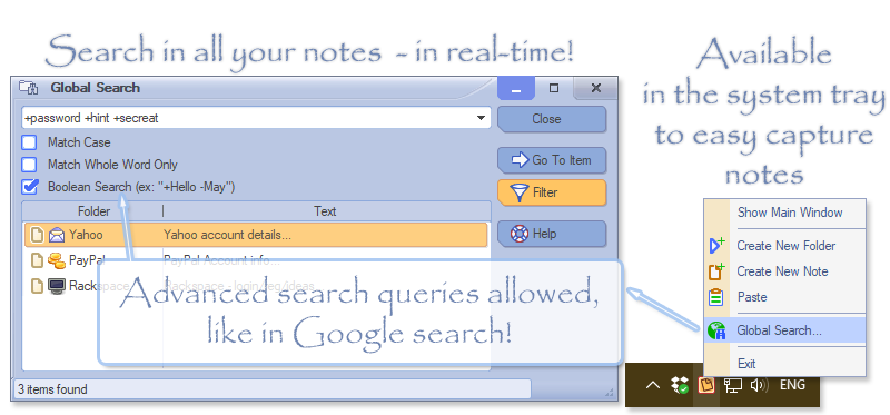 With All My Notes Organizer you can search in your notes instantly, search result shows up as-you-type, in real-time! The app can be hidden in to the Tray area, for your convenience
